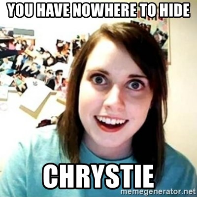 Overly Attached Girlfriend creepy - You have nowhere to hide Chrystie