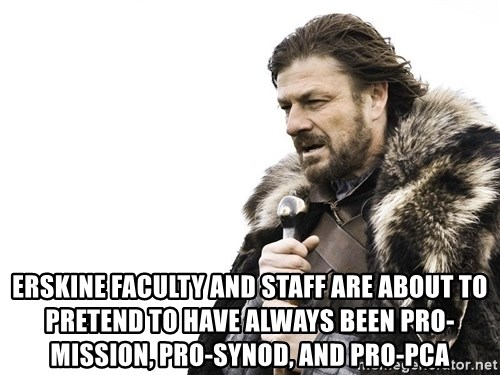 Winter is Coming -  Erskine faculty and staff are about to pretend to have always been Pro-mission, pro-synod, and pro-pca