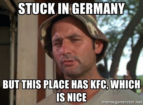 So I got that going on for me, which is nice - STUCK IN GERMANY BUT THIS PLACE HAS KFC, WHICH IS NICE