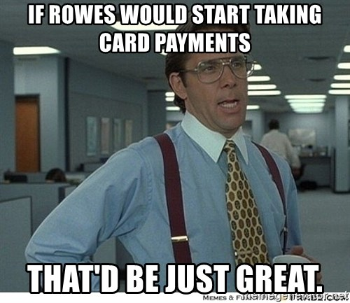 That would be great - If Rowes would start taking card payments That'd be just great.