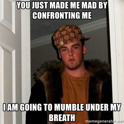 Scumbag Steve - You just made me mad by confronting me i am going to mumble under my breath
