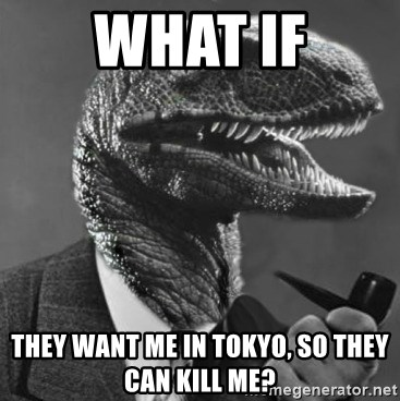 Philosoraptor - What if They want me in tokyo, so they can kill me?