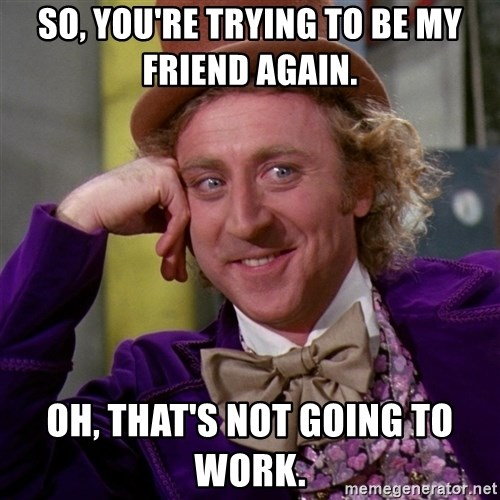 Willy Wonka - So, you're trying to be my friend again.  oh, that's not going to work.