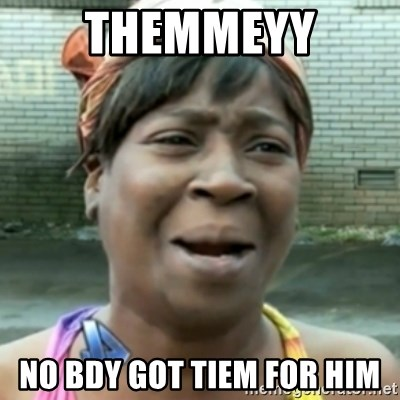 aint nobody got time fo dat - themmeyy no bdy got tiem for him