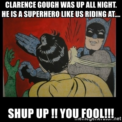 Batman Slappp - Clarence Gough was up all night. He is a Superhero like us riding at.... SHUP UP !! YOU FOOL!!!