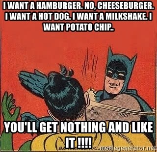 batman slap robin - I want a hamburger. No, cheeseburger. I want a hot dog. I want a milkshake. I want potato chip.. YOU'LL GET NOTHING AND LIKE IT !!!!