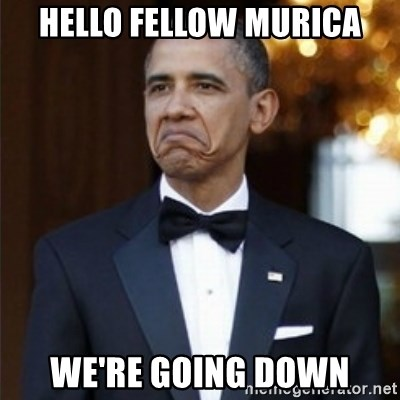 Not Bad Obama - hello fellow murica we're going down