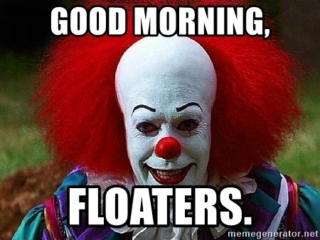 Pennywise the Clown - Good morning, floaters.
