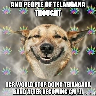 Stoner Dog - and people of telangana thought kcr would stop doing telangana band after becoming CM ..!!