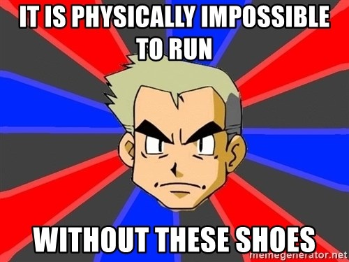 Professor Oak - It is physically impossible to run without these shoes