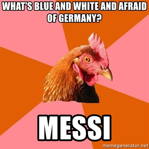 Anti Joke Chicken - What's blue and white and afraid of Germany? MESSI