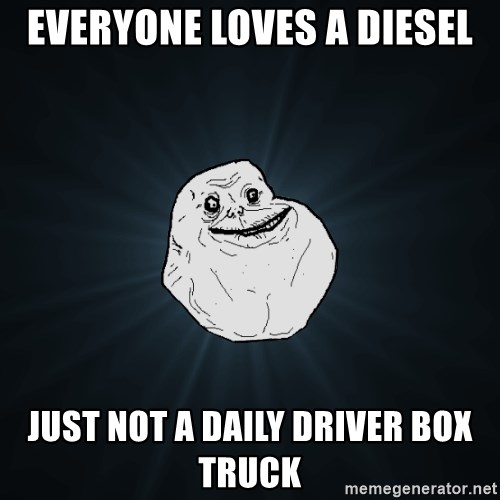 Forever Alone - everyone loves a diesel just not a daily driver box truck