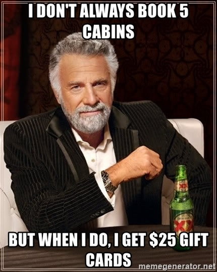 The Most Interesting Man In The World - I don't always book 5 cabins But when I do, i get $25 gift cards