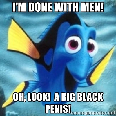 Dory - I'm DONE with men! OH, look!  A BIG black penis!