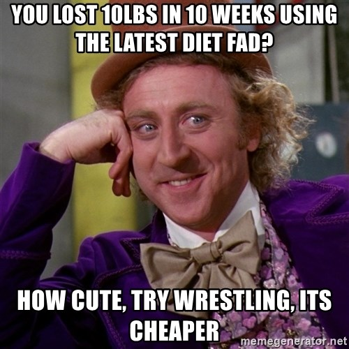 Willy Wonka - you lost 10lbs in 10 weeks using the latest diet fad? How cute, try wrestling, its cheaper