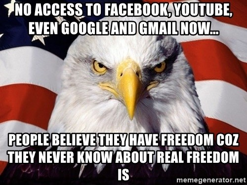 American Pride Eagle - No access to Facebook, YouTube, even Google and gmail now... People believe they have freedom coz they never know about real freedom is