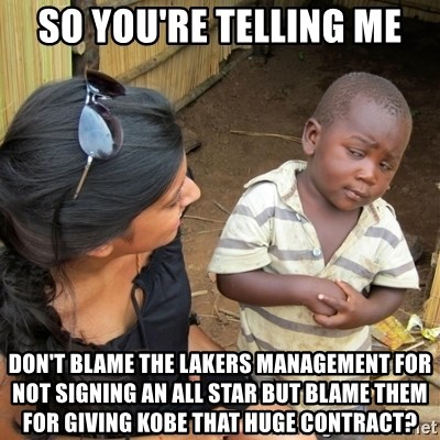 skeptical black kid - so you're telling me Don't blame the Lakers management for not signing an all star but blame them for giving kobe that huge contract?