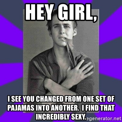 DA Ryan Gosling - Hey girl, I see you changed from one set of pajamas into another.  I find that incredibly sexy.