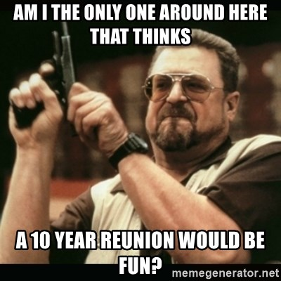 am i the only one around here - am i the only one around here that thinks  a 10 year reunion would be fun?