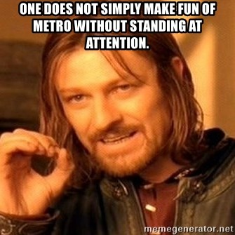 One Does Not Simply - One does not simply make fun of Metro without standing at attention.