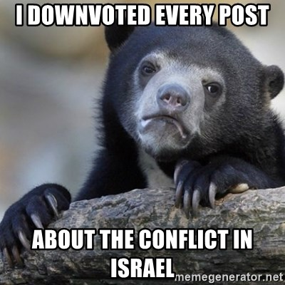 Confession Bear - I downvoted every post about the conflict in israel