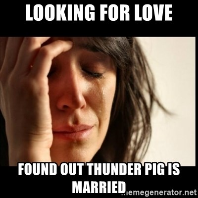 First World Problems - Looking for love found out thunder pig is married