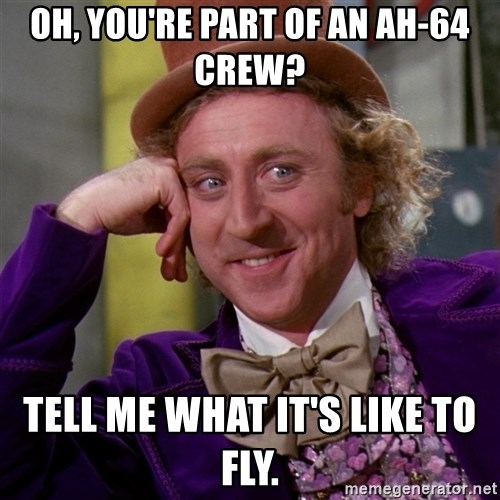 Willy Wonka - Oh, you're part of an AH-64 crew?  Tell me what it's like to fly.