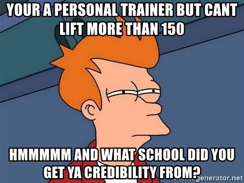 Futurama Fry - Your a personal trainer but cant lift more than 150 hmmmmm and what school did you get ya credibility from?