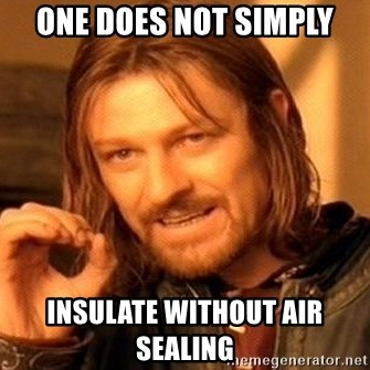 One Does Not Simply - One does not simply Insulate without air sealing