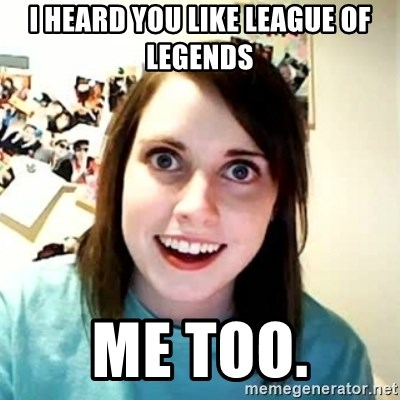 Overly Attached Girlfriend 2 - I heard you like league of legends Me too.