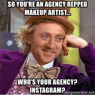Willy Wonka - So you're an agency repped makeup artist... Who's your agency? Instagram?