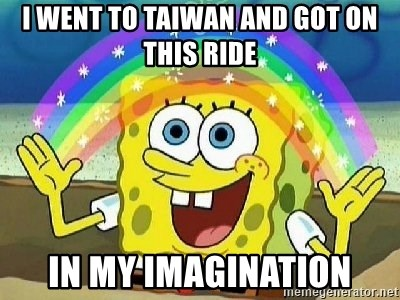 Imagination - I went to Taiwan and got on this ride In my imagination