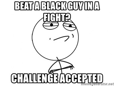 Challenge Accepted - beat a black guy in a fight? challenge accepted