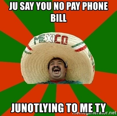 Successful Mexican - ju say you no pay phone bill junotlying to me ty