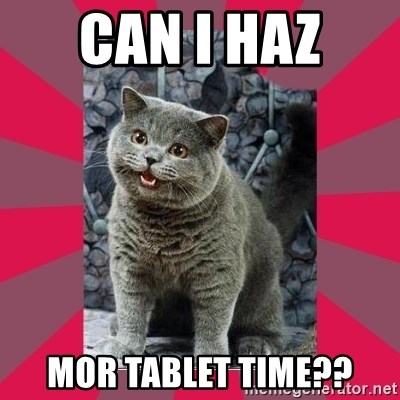 I can haz - can I haz  mor tablet time??