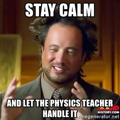 ancient alien guy - Stay Calm And Let The Physics Teacher Handle It