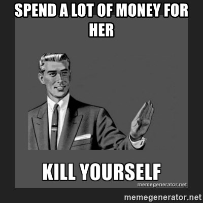 kill yourself guy - spend a lot of money for her