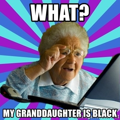 old lady - What? MY GRANDDAUGHTER IS BLACK