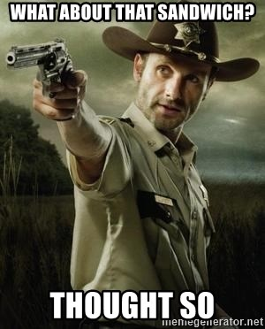 Walking Dead: Rick Grimes - What about that sandwich? thought so