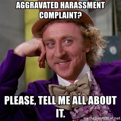 Willy Wonka - Aggravated harassment complaint? Please, tell me all about it.