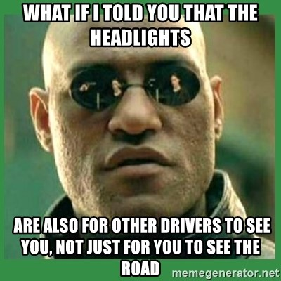 Matrix Morpheus - what if i told you that THe HEADLIGHTS  are also for other drivers to see you, not just for you to see the road