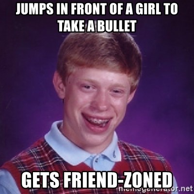 Bad Luck Brian - Jumps in front of a girl to take a bullet Gets friend-zoned