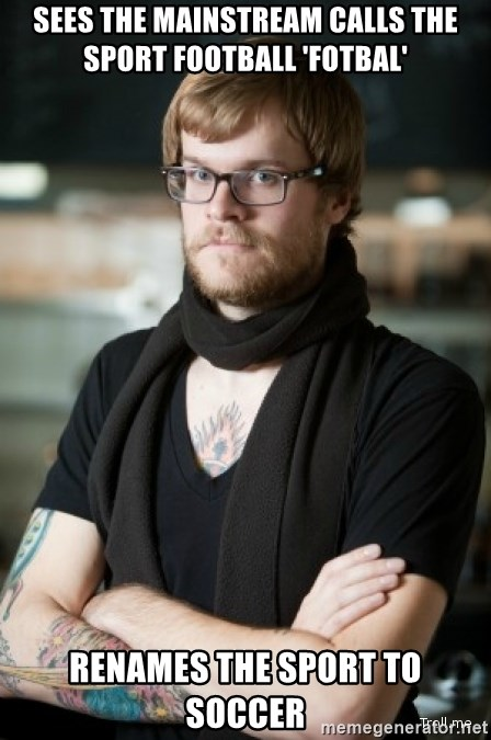 hipster Barista - sees the mainstream calls the sport football 'fotbal' renames the sport to soccer
