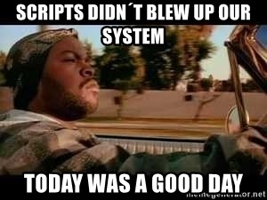 It was a good day - scripts didn´t blew up our system today was a good day