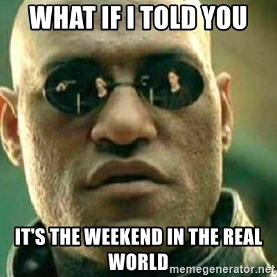What If I Told You - What if i told you it's the weekend in the real world