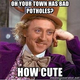 Willy Wonka - oh your town has bad potholes? how cute