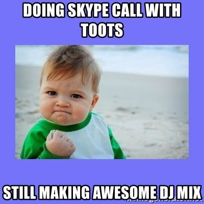 Baby fist - DOING SKYPE CALL WITH TOOTS STILL MAKING AWESOME DJ MIX