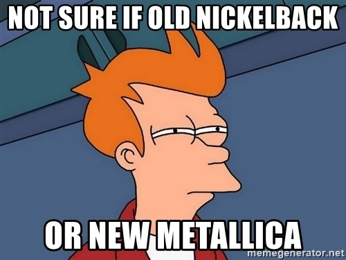 Futurama Fry - NOT SURE IF OLD NICKELBACK OR NEW METALLICA
