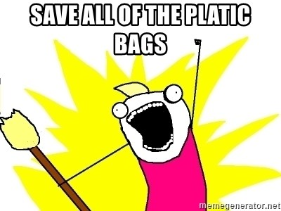 X ALL THE THINGS - SAVE ALL OF THE PLATIC BAGS