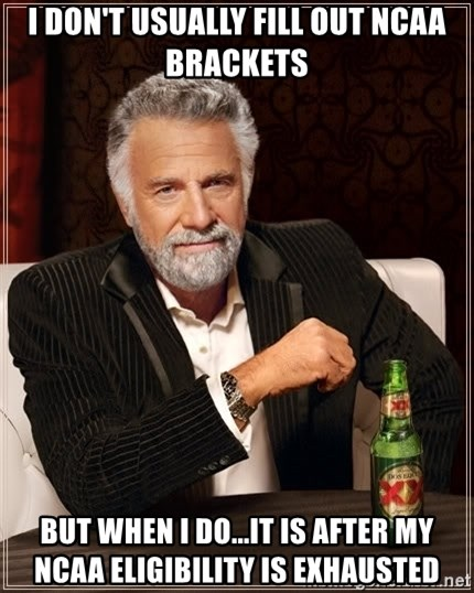 The Most Interesting Man In The World - I don't usually fill out ncaa brackets but when i do...It is after my ncaa eligibility is exhausted